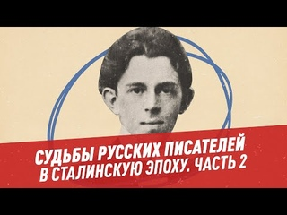 Судьбы и творчество русских писателей в сталинскую эпоху. Часть 2