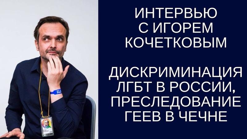Игорь Кочетков о дискриминации ЛГБТ в России и преследовании геев в Чечне. 18