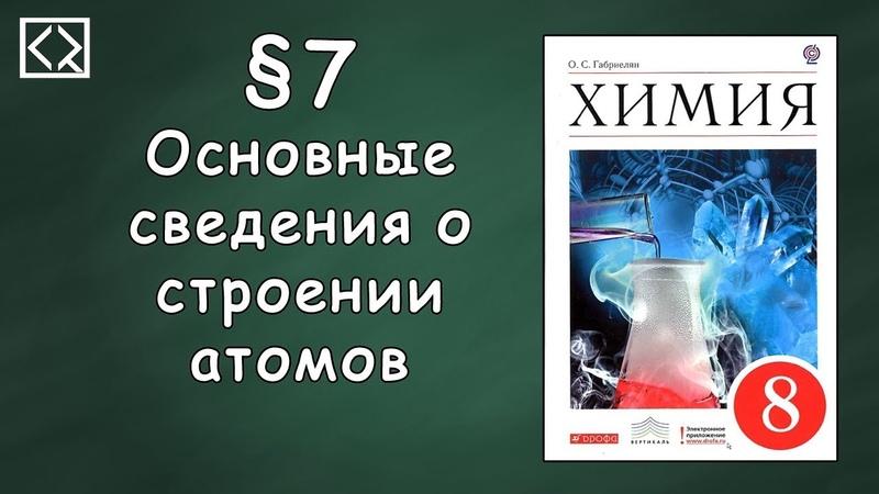Габриелян О С 8 класс §7 Основные сведения о строении атомов