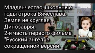 Младенчество, школьные годы отрока Вячеслава. Земля не круглая. Динозавры.Русский ангел, 2-я часть.