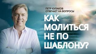 Как МОЛИТЬСЯ не по ШАБЛОНУ? // Петр Кулаков отвечает на вопросы // Путь к Богу. Благая весть онлайн