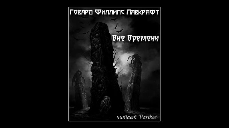 Говард Лавкрафт Вне Времени Аудиокнига читает Vartkes