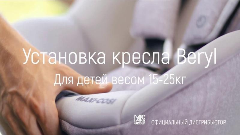 Автокресло Maxi Cosi Beryl 15 25 кг инструкция по установке