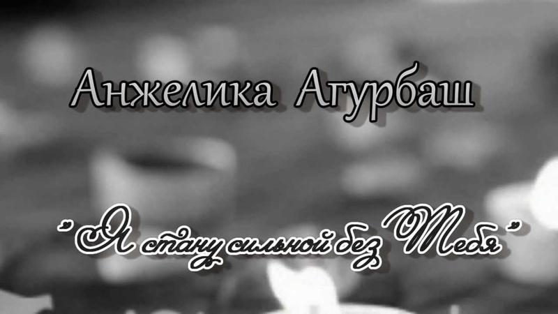 Анжелика Агурбаш Я Стану Сильной Без Тебя
