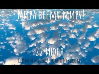 Мира всему Миру! 22 июня автор стихов: Юлия Искакова