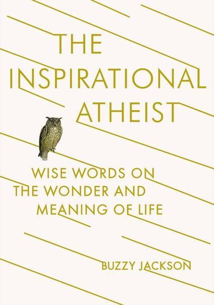 The Inspirational Atheist Wise Words on the Wonder and Meaning of Life by Buzzy Jackson