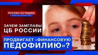 Зачем в ЦБ России продвигают «финансовую педофилию»? (Руслан Осташко)