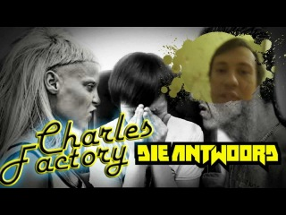 charles factory - die antwoord (Дие энтвуд)