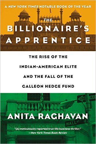 The Billionaire's Apprentice: The Rise of the Indian-American Elite and the Fall of the Galleon Hedge Fund (Anita Raghavan)