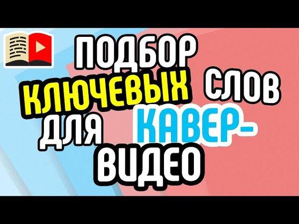 Подбор ключевых слов для кавер видео Как подобрать теги для кавера Как подобрать теги для YouTube