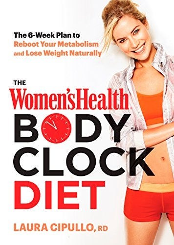 The Women's Health Body Clock Diet The 6-Week Plan to Reboot Your Metabolism and Lose Weight Naturally