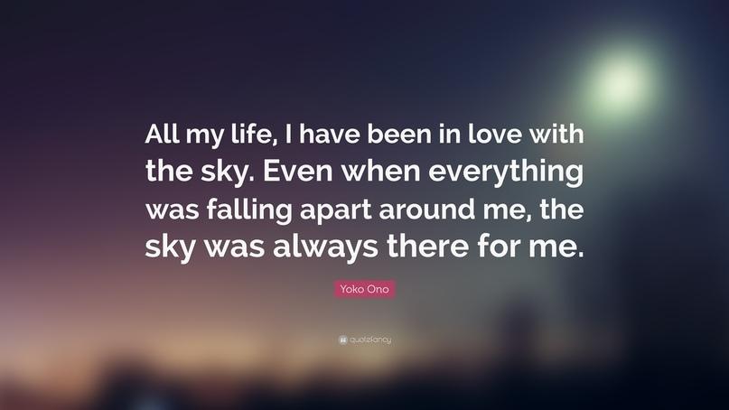 Всю жизнь я была влюблена в небо. Даже когда все вокруг меня катилось под откос, небо всегда было со мной. Йоко Оно