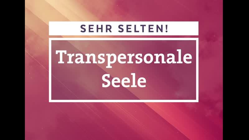Die Transpersonale Seele (transzendenter Seelenzustand) - SEHR SELTEN