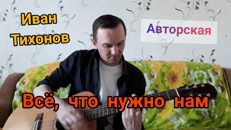 Иван Тихонов Всё что нужно нам исполняет автор