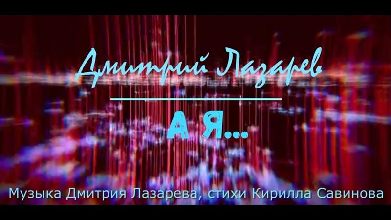 Дмитрий Лазарев А я lyric video Музыка Дмитрия Лазарева стихи Кирилла Савинова