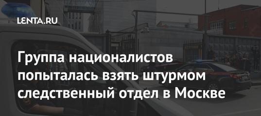 Группа националистов попыталась взять штурмом следственный отдел в Москве: Следствие и суд: Силовые..