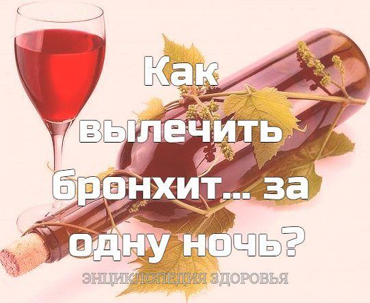 Как вылечить бронхит... за одну ночь Чтобы избавиться от бронхита за одну ночь, вылейте 1 стакан белого или красного сухого вина в небольшую эмалированную кастрюлю и поставьте на огонь. Всыпьте