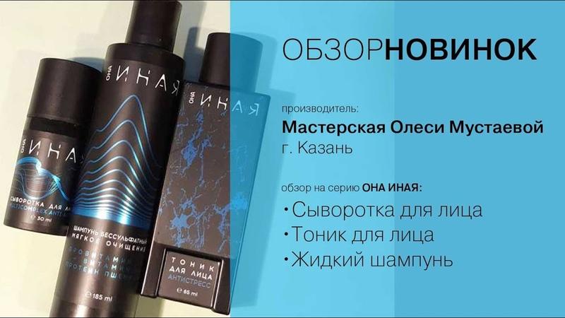 Обзор новинок Серия ОНА ИНАЯ сыворотка тоник жидкий шампунь Мастерская Олеси Мустаевой