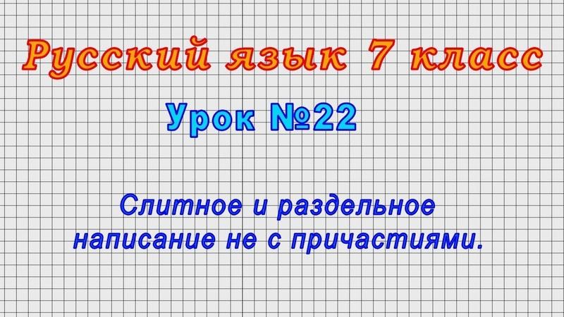 Русский язык 7 класс (Урок№22 - Слитное и раздельное написание не с причастиями.)