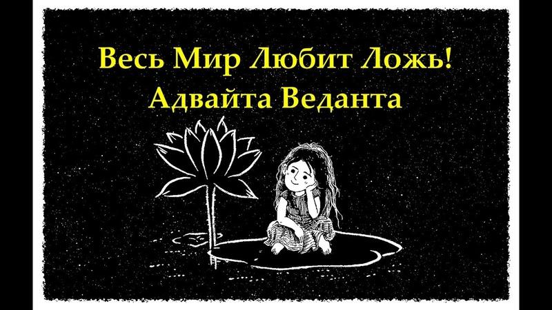 Весь Мир Любит Ложь! Адвайта Веданта