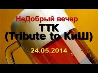 ТТК (Tribute to КиШ) - НеДобрый Вечер