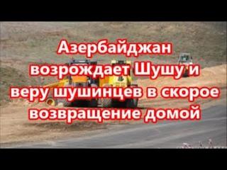 Азербайджан возрождает Шушу и веру шушинцев в скорое возвращение домой