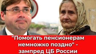 Помогать пенсионерам немножко поздно - зампред ЦБ России